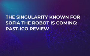 The Singularity Known for Sofia the Robot is Coming: Past-ICO Review