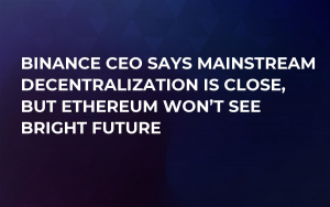 Binance CEO Says Mainstream Decentralization is Close, But Ethereum Won't See Bright Future