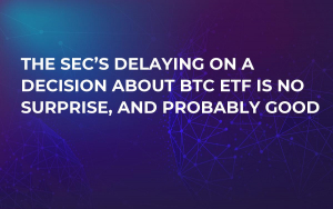 The SEC's Delaying on a Decision About BTC ETF is No Surprise, and Probably Good