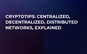 CryptoTips: Centralized, Decentralized, Distributed Networks, Explained