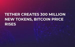 Tether Creates 300 Million New Tokens, Bitcoin Price Rises