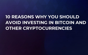 10 Reasons Why You Should Avoid Investing in Bitcoin and Other Cryptocurrencies