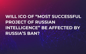 "Will ICO of ""Most Successful Project of Russian Intelligence"" be Affected by Russia's Ban?"
