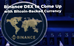 Binance DEX to Come Up with Bitcoin-Backed Currency