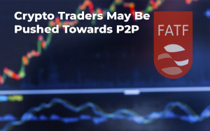 Crypto Traders May Be Pushed Towards P2P Crypto Exchanges by New FATF Regulations