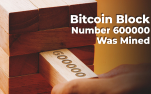 Bitcoin Block Number 600,000 Was Mined — What Does It Mean for the Crypto Industry?