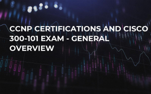 CCNP Certifications and Cisco 300-101 Exam - General Overview