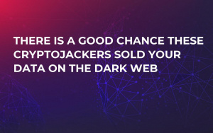 There Is a Good Chance These Cryptojackers Sold Your Data on the Dark Web