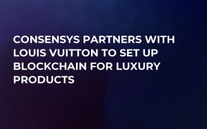 ConsenSys Partners with Louis Vuitton to Set Up Blockchain for Luxury Products