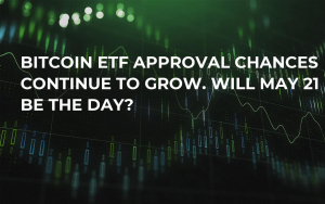 Bitcoin ETF Approval Chances Continue to Grow. Will May 21 Be the Day?
