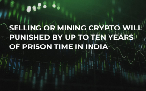 Selling or Mining Crypto Will Be Punished by Up to Ten Years of Prison Time in India