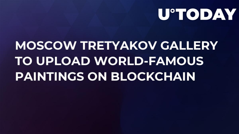 Moscow Tretyakov Gallery to Upload World-Famous Paintings on Blockchain