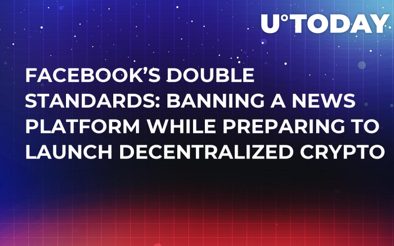 Facebook's Double Standards: Banning a News Platform While Preparing to Launch Decentralized Crypto