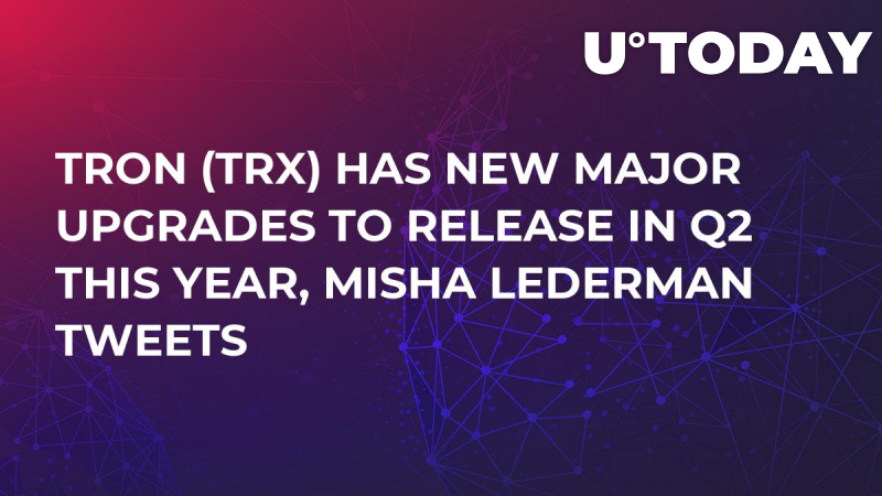 Tron (TRX) Has New Major Upgrades to Release in Q2 This Year, Misha Lederman Tweets