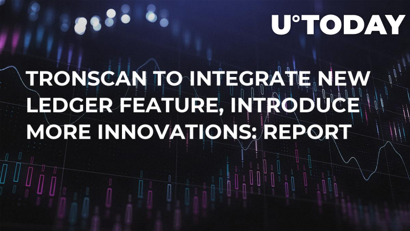 Tronscan to Integrate New Ledger Feature, Introduce More Innovations: Report