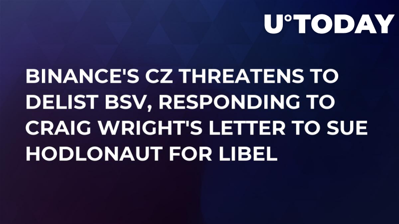 Binance's CZ Threatens to Delist BSV, Responding to Craig Wright's Letter to Sue Hodlonaut for Libel