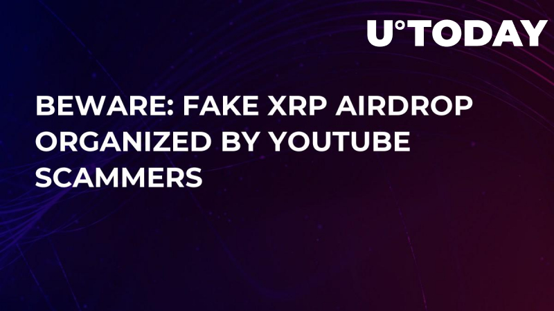 BEWARE: Fake XRP Airdrop Organized by YouTube Scammers
