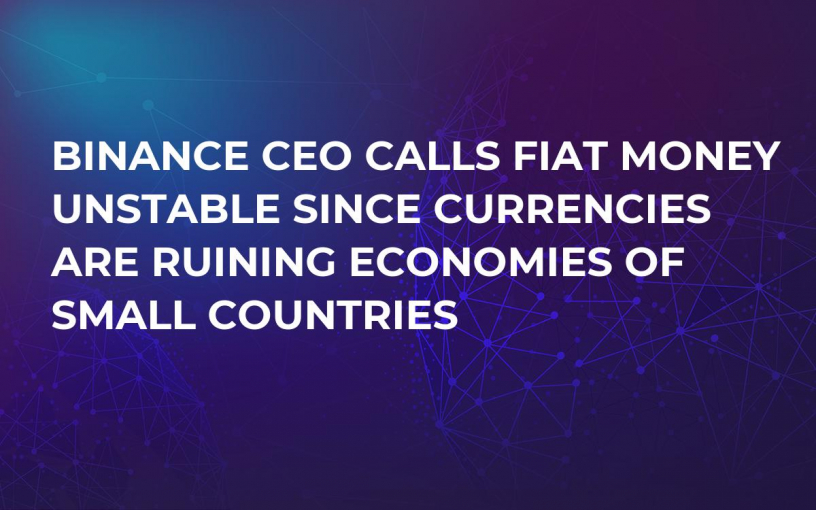 Binance CEO Calls Fiat Money Unstable Since Currencies Are Ruining Economies of Small Countries