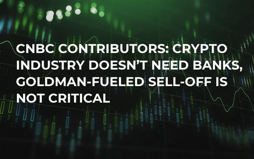 CNBC Contributors: Crypto Industry Doesn't Need Banks, Goldman-Fueled Sell-Off Is Not Critical