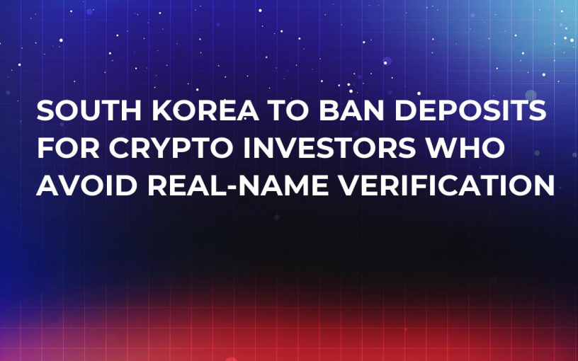 South Korea to Ban Deposits For Crypto Investors Who Avoid Real-Name Verification