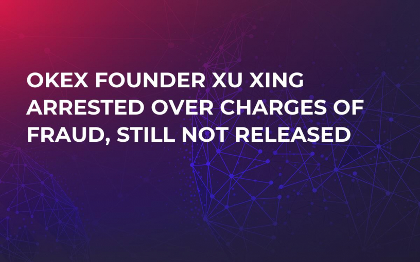OKEx Founder Xu Xing Arrested Over Charges of Fraud, Still Not Released
