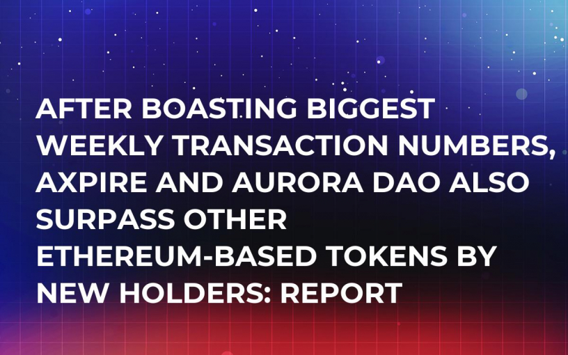 After Boasting Biggest Weekly Transaction Numbers, aXpire and Aurora Dao Also Surpass Other Ethereum-Based Tokens By New Holders: Report