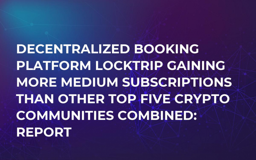 Decentralized Booking Platform LockTrip Gaining More Medium Subscriptions Than Other Top Five Crypto Communities Combined: Report