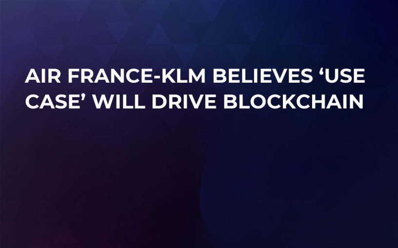 Air France-KLM Believes 'Use Case' Will Drive Blockchain