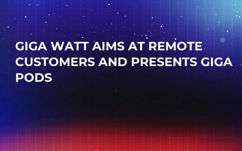 Giga Watt Aims At Remote Customers and Presents Giga Pods