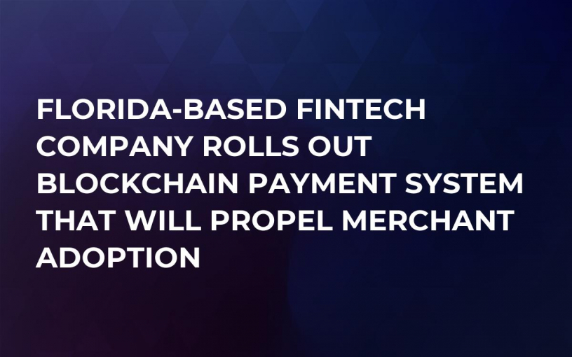 Florida-Based Fintech Company Rolls Out Blockchain Payment System That Will Propel Merchant Adoption