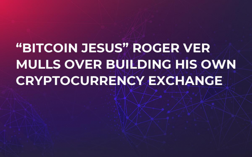"""Bitcoin Jesus"" Roger Ver Mulls Over Building His Own Cryptocurrency Exchange"