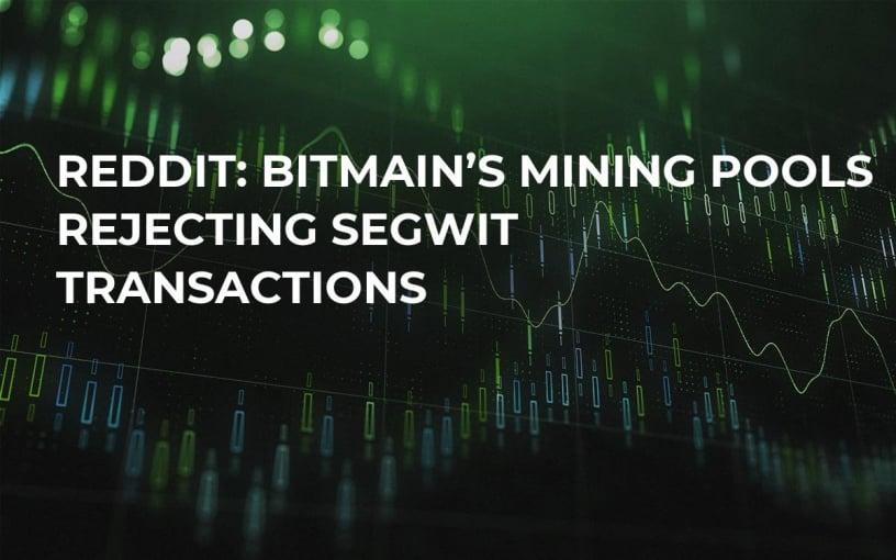 Reddit: Bitmain's Mining Pools Rejecting SegWit Transactions