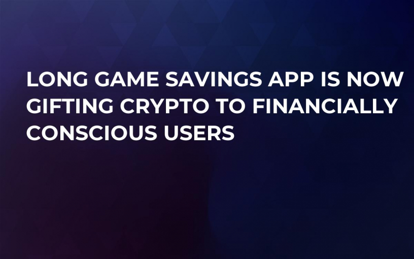 Long Game Savings App Is Now Gifting Crypto to Financially Conscious Users