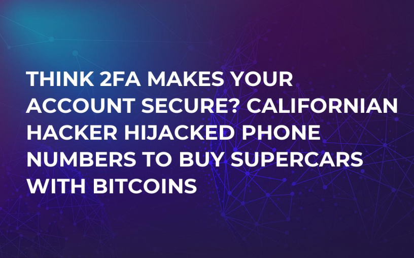 Think 2FA Makes Your Account Secure? Californian Hacker Hijacked Phone Numbers to Buy Supercars With Bitcoins