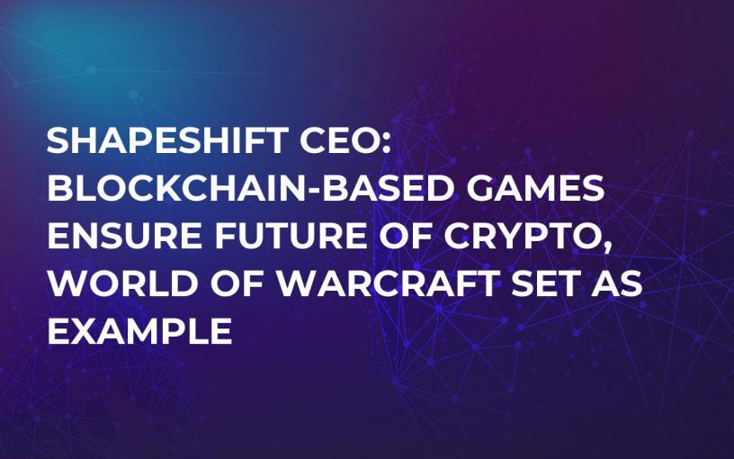 ShapeShift CEO: Blockchain-based Games Ensure Future of Crypto, World of Warcraft Set As Example