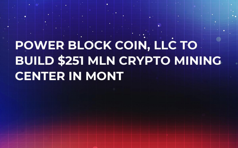 Power Block Coin, LLC to Build $251 Mln Crypto Mining Center in Mont