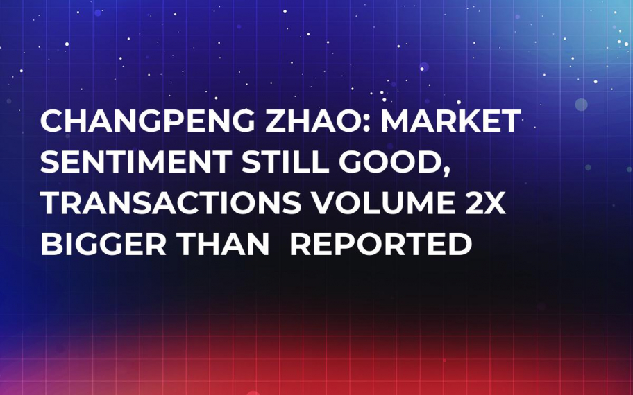 Changpeng Zhao: Market Sentiment Still Good, Transactions Volume 2x Bigger Than  Reported