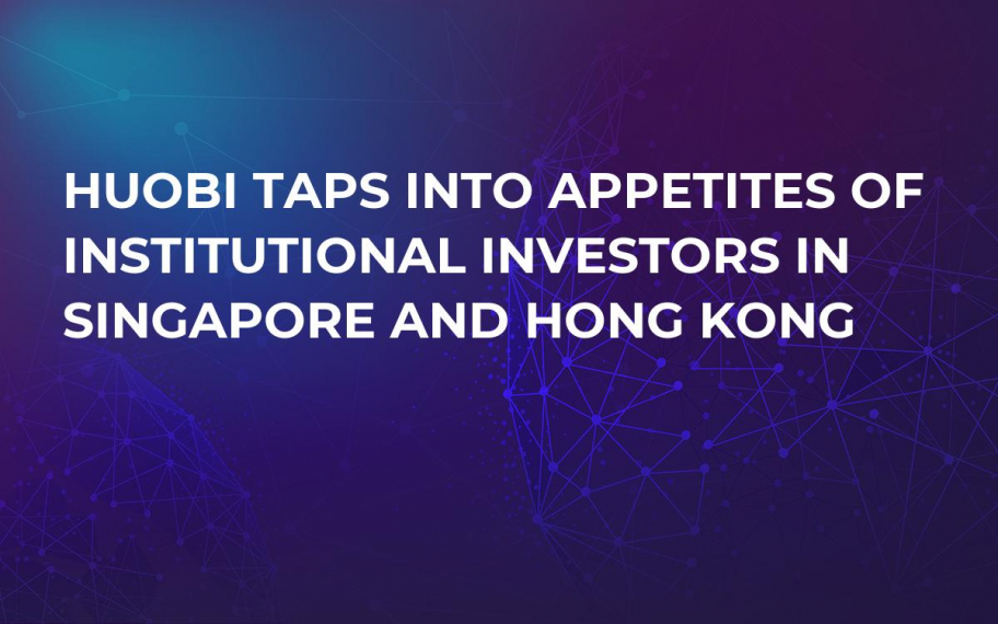 Huobi Taps Into Appetites of Institutional Investors in Singapore and Hong Kong