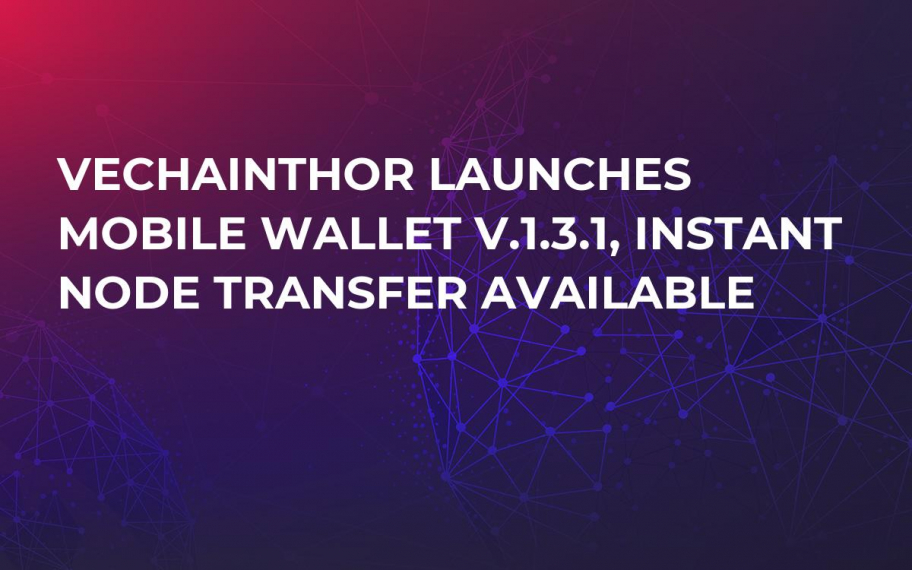 VeChainThor Launches Mobile Wallet v.1.3.1, Instant Node Transfer Available
