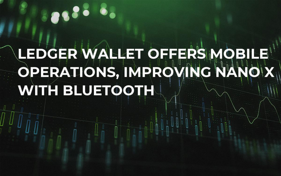 Ledger Wallet Offers Mobile Operations, Improving Nano X with Bluetooth