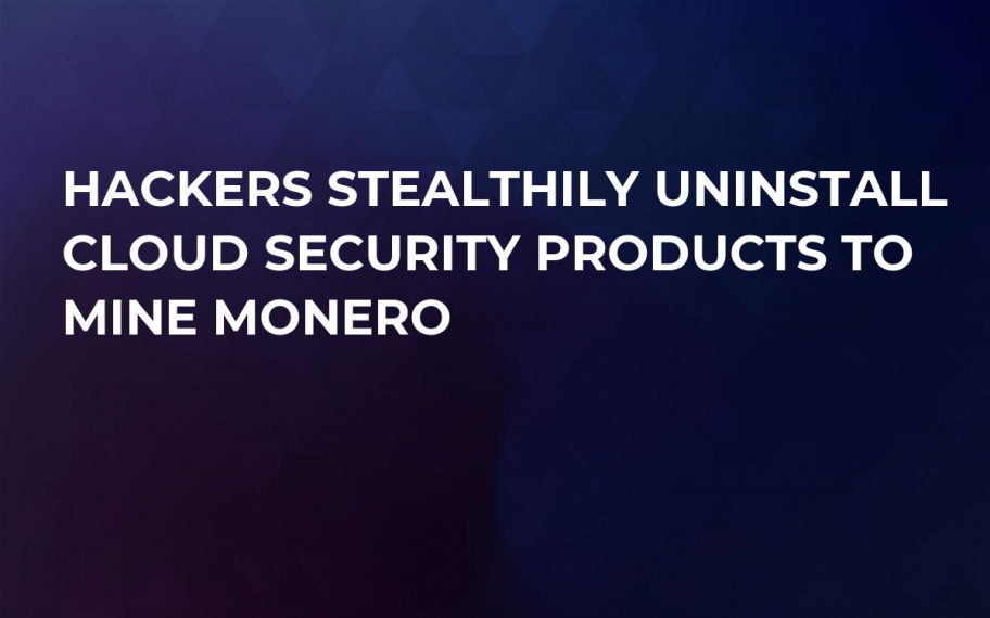 Hackers Stealthily Uninstall Cloud Security Products to Mine Monero