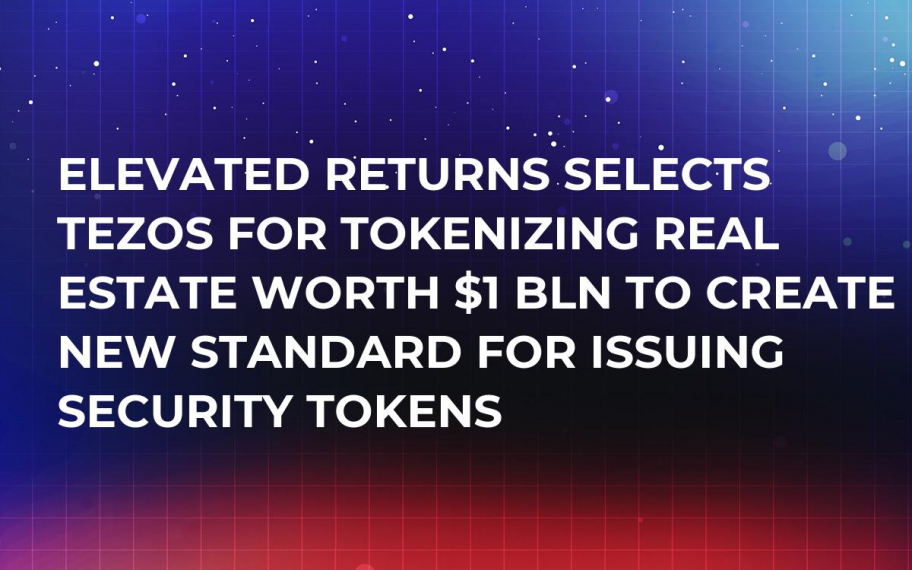 Elevated Returns Selects Tezos for Tokenizing Real Estate Worth $1 Bln to Create New Standard for Issuing Security Tokens