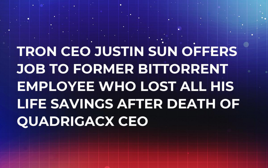 Tron CEO Justin Sun Offers Job to Former BitTorrent Employee Who Lost All His Life Savings After Death of QuadrigaCX CEO