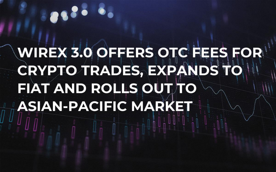 Wirex 3.0 Offers OTC Fees for Crypto Trades, Expands to Fiat and Rolls Out to Asian-Pacific Market