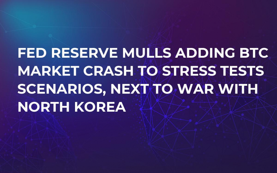 Fed Reserve Mulls Adding BTC Market Crash to Stress Tests Scenarios, Next to War with North Korea