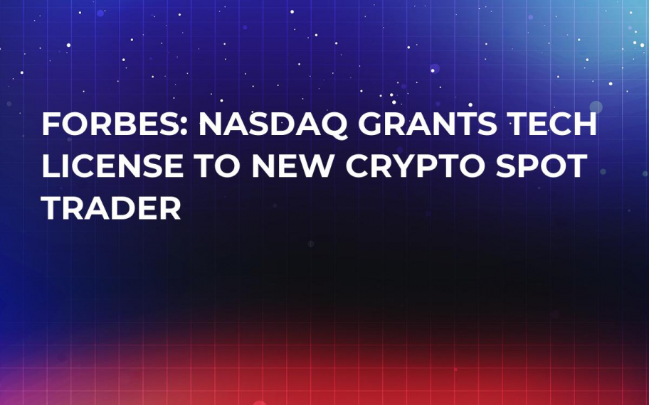 Forbes: Nasdaq Grants Tech License to New Crypto Spot Trader
