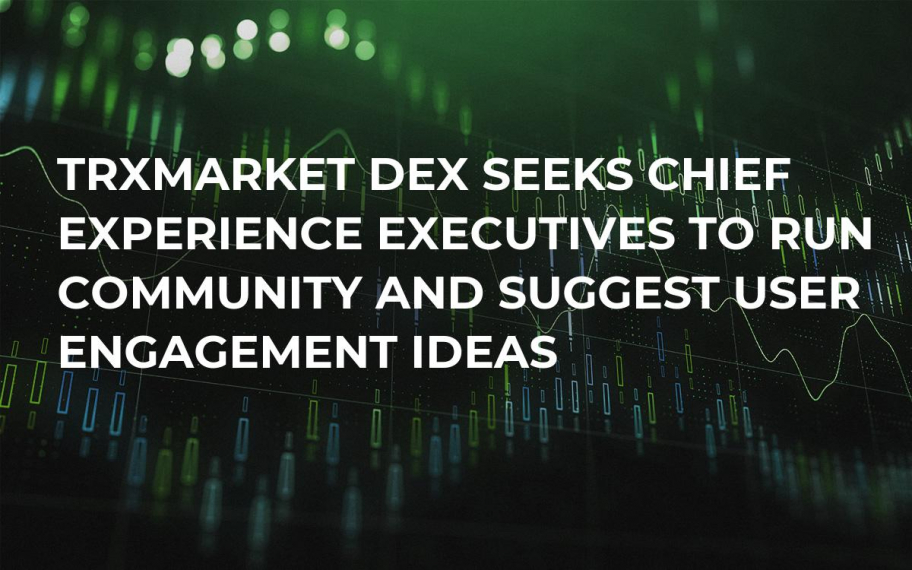 TRXMarket DEX Seeks Chief Experience Executives to Run Community and Suggest User Engagement Ideas