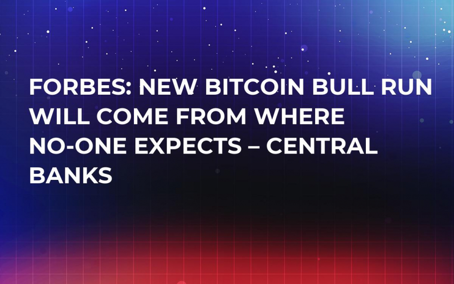 Forbes: New Bitcoin Bull Run Will Come from Where No-One Expects – Central Banks