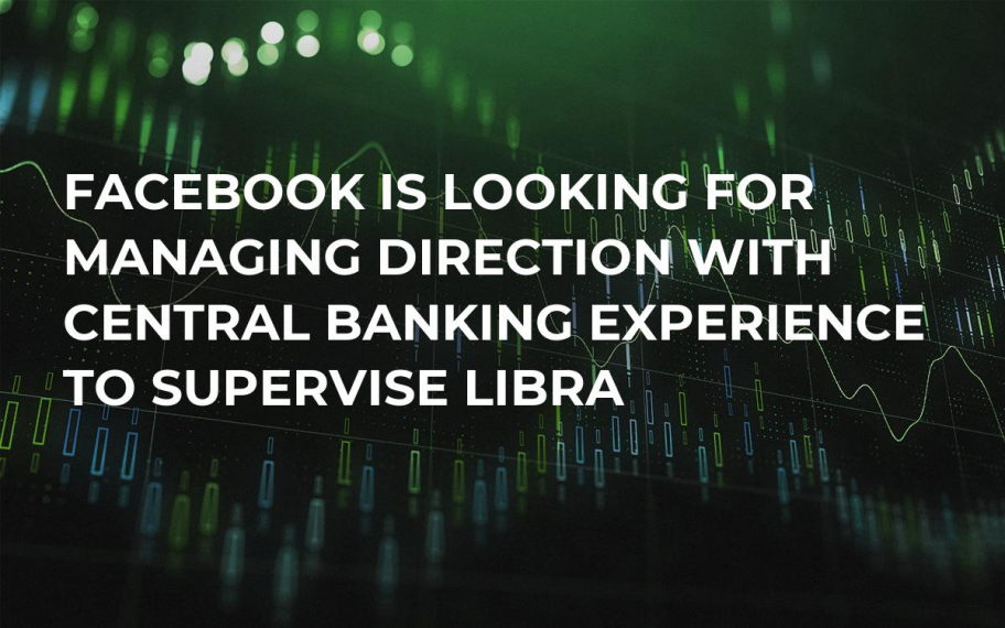 Facebook Is Looking for Managing Direction with Central Banking Experience to Supervise Libra