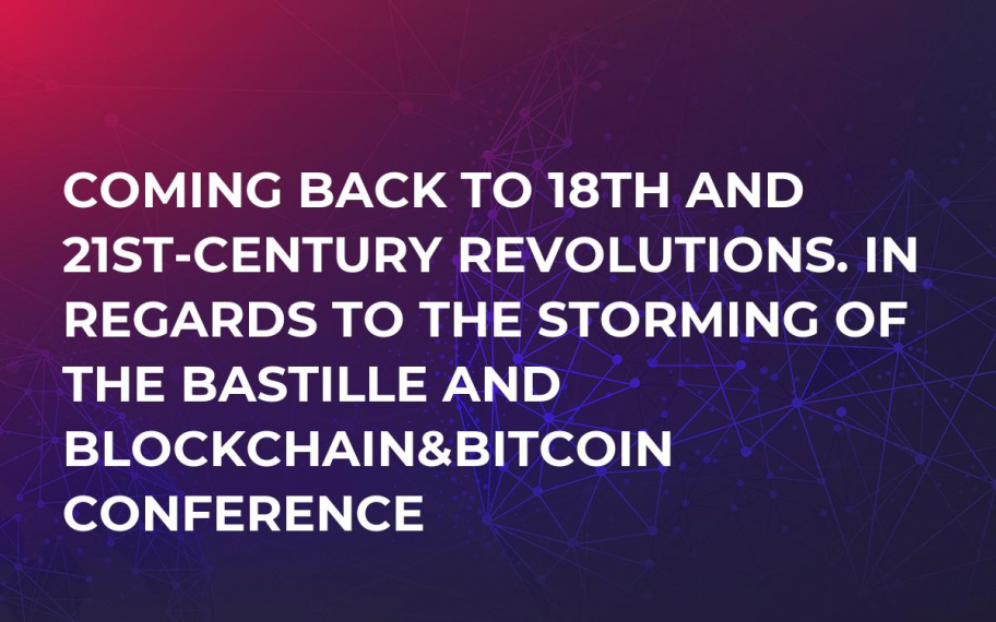 Coming back to 18th and 21st-century revolutions. In regards to the Storming of the Bastille and Blockchain&Bitcoin Conference